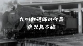 九州鉄道旅の今昔 鹿児島本線